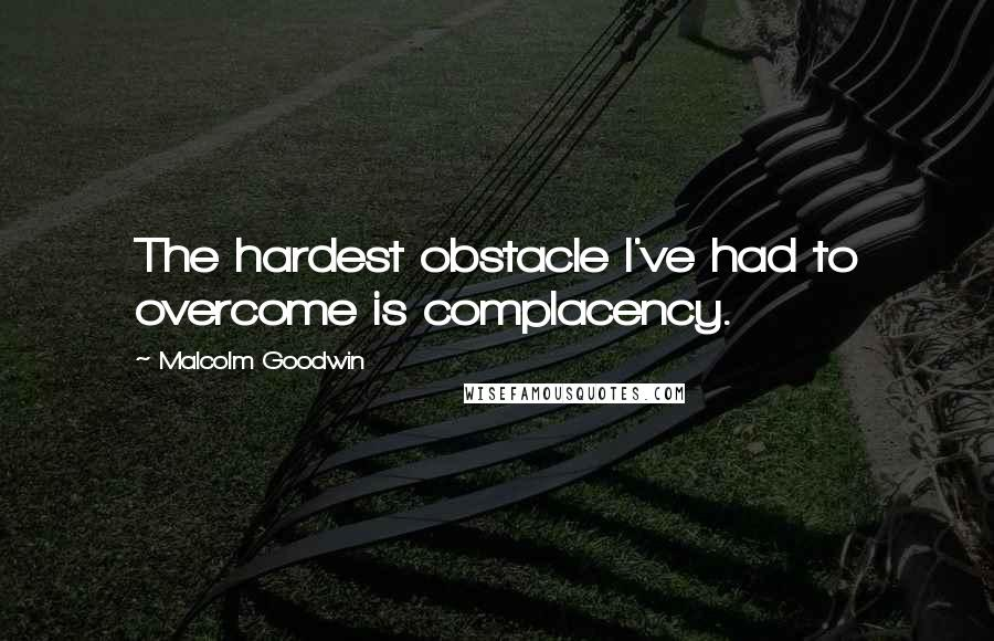 Malcolm Goodwin quotes: The hardest obstacle I've had to overcome is complacency.