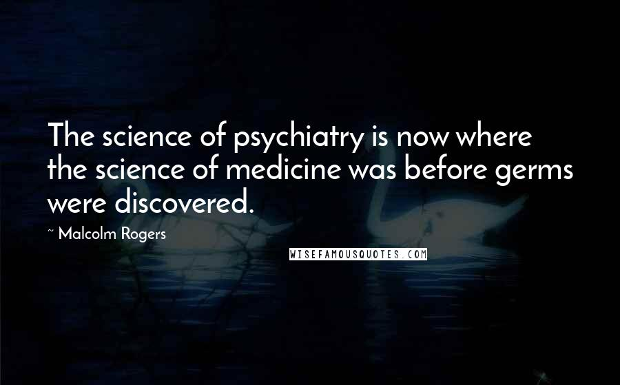 Malcolm Rogers quotes: The science of psychiatry is now where the science of medicine was before germs were discovered.