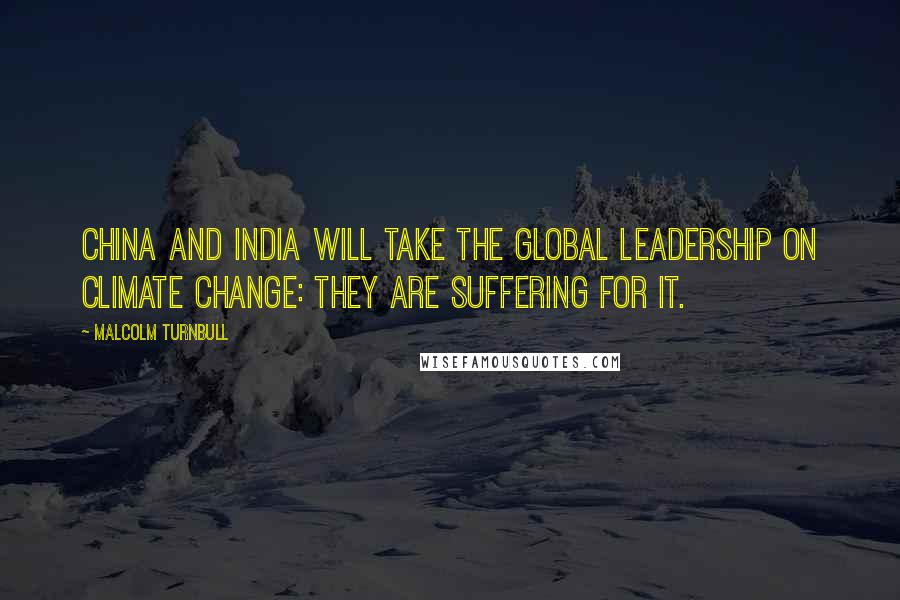 Malcolm Turnbull quotes: China and India will take the global leadership on climate change: they are suffering for it.