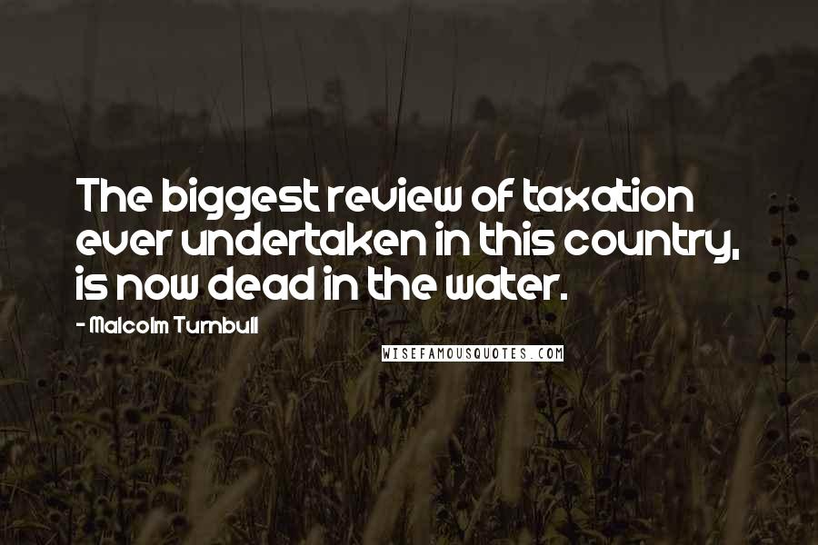 Malcolm Turnbull quotes: The biggest review of taxation ever undertaken in this country, is now dead in the water.