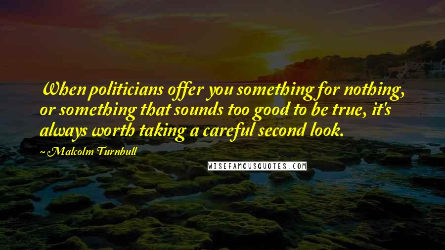 Malcolm Turnbull quotes: When politicians offer you something for nothing, or something that sounds too good to be true, it's always worth taking a careful second look.
