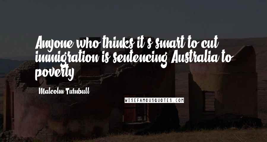 Malcolm Turnbull quotes: Anyone who thinks it's smart to cut immigration is sentencing Australia to poverty.