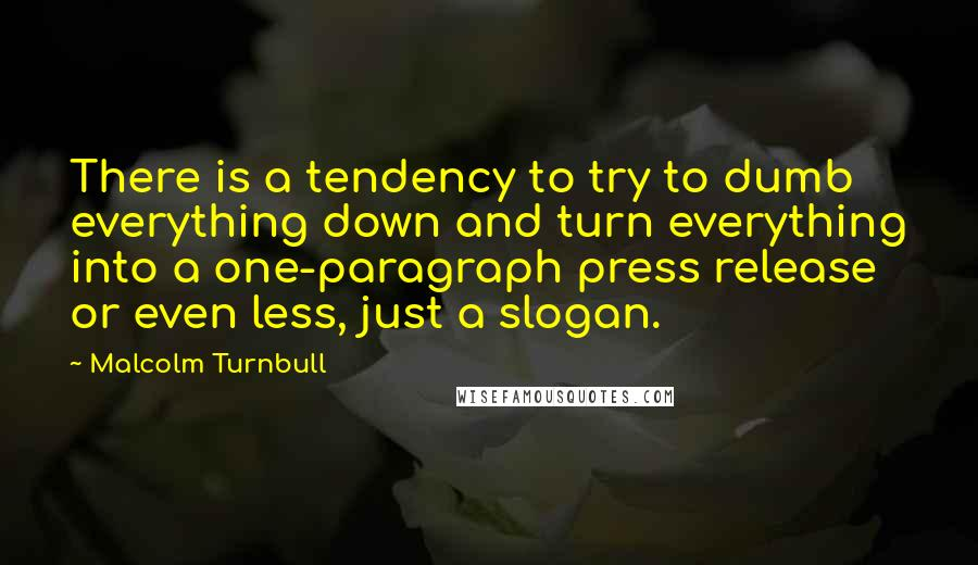 Malcolm Turnbull quotes: There is a tendency to try to dumb everything down and turn everything into a one-paragraph press release or even less, just a slogan.