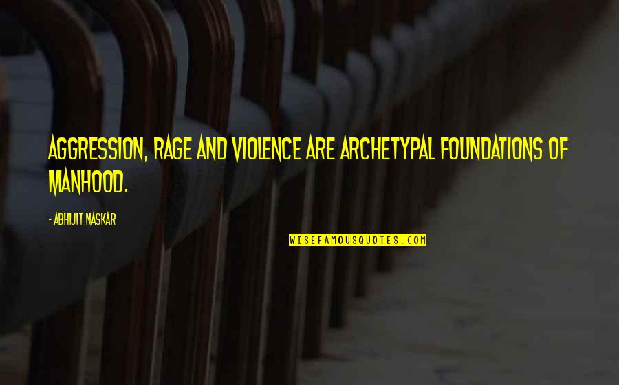 Male Violence Quotes By Abhijit Naskar: Aggression, rage and violence are archetypal foundations of