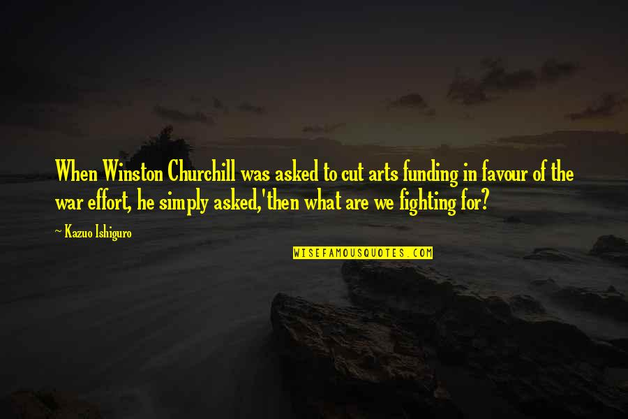 Malen Quotes By Kazuo Ishiguro: When Winston Churchill was asked to cut arts