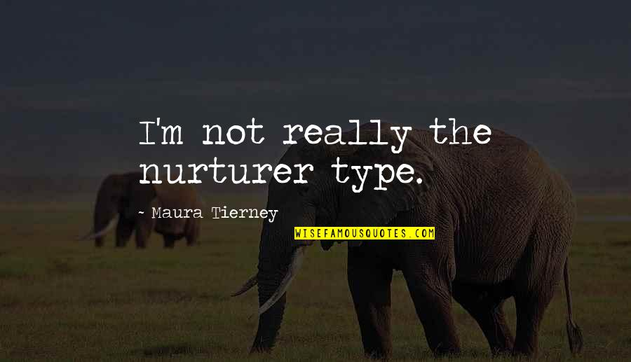 Malen Quotes By Maura Tierney: I'm not really the nurturer type.