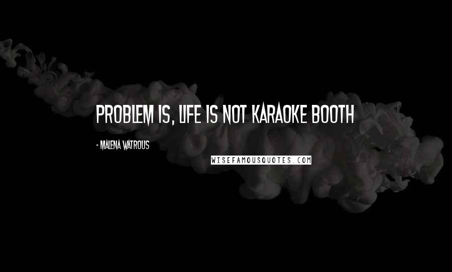 Malena Watrous quotes: Problem is, life is not karaoke booth