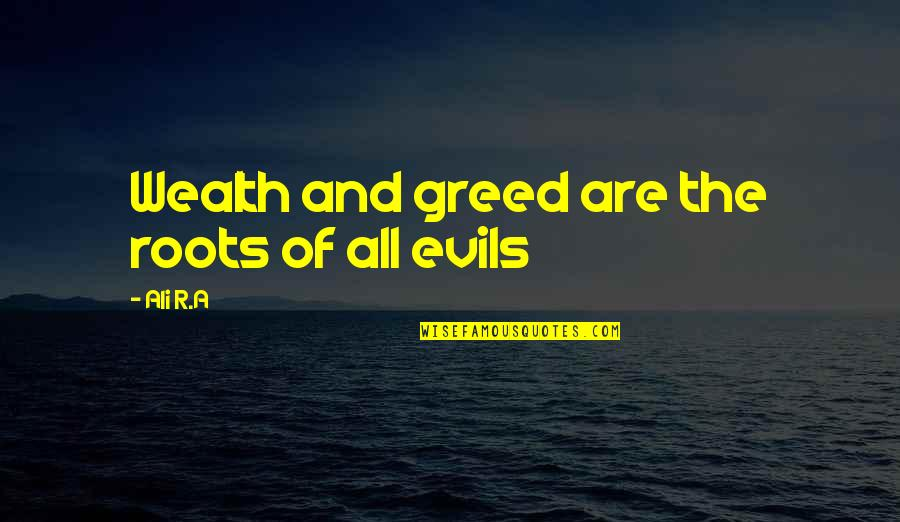 Malformed Quotes By Ali R.A: Wealth and greed are the roots of all