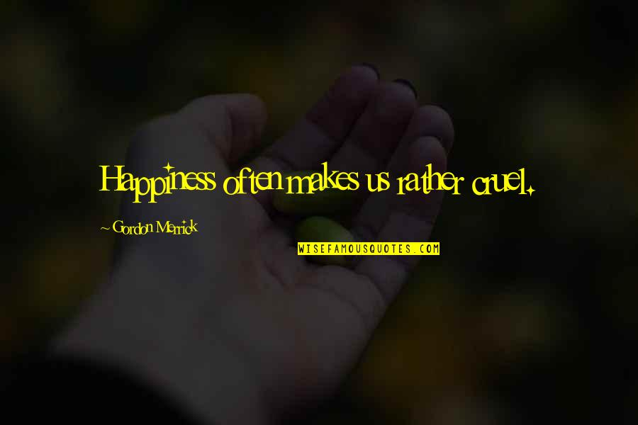 Malformed Quotes By Gordon Merrick: Happiness often makes us rather cruel.