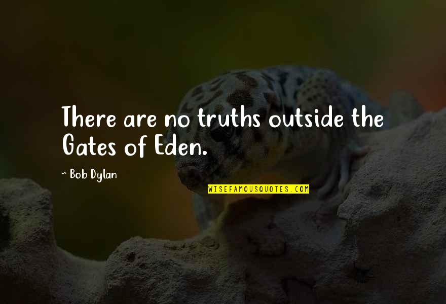 Malfunctioning Quotes By Bob Dylan: There are no truths outside the Gates of