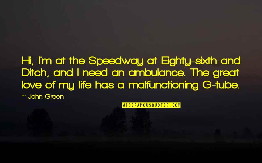 Malfunctioning Quotes By John Green: Hi, I'm at the Speedway at Eighty-sixth and