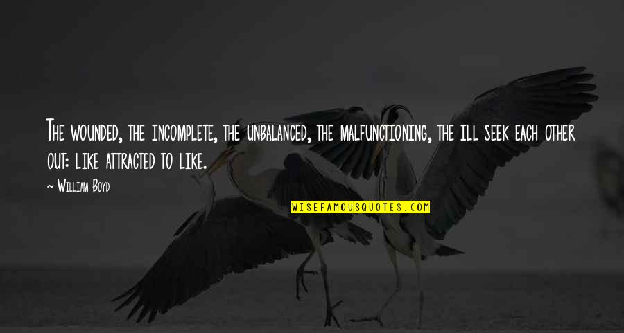 Malfunctioning Quotes By William Boyd: The wounded, the incomplete, the unbalanced, the malfunctioning,
