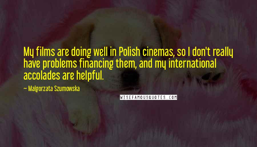 Malgorzata Szumowska quotes: My films are doing well in Polish cinemas, so I don't really have problems financing them, and my international accolades are helpful.