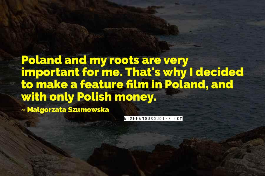 Malgorzata Szumowska quotes: Poland and my roots are very important for me. That's why I decided to make a feature film in Poland, and with only Polish money.