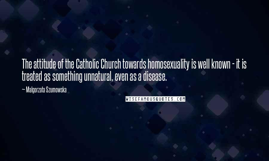 Malgorzata Szumowska quotes: The attitude of the Catholic Church towards homosexuality is well known - it is treated as something unnatural, even as a disease.