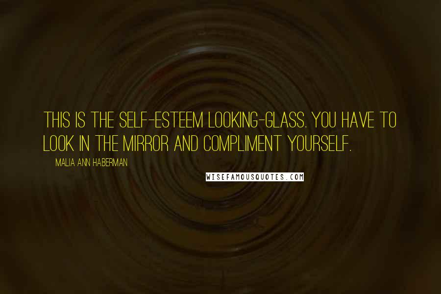 Malia Ann Haberman quotes: This is the Self-Esteem Looking-Glass. You have to look in the mirror and compliment yourself.