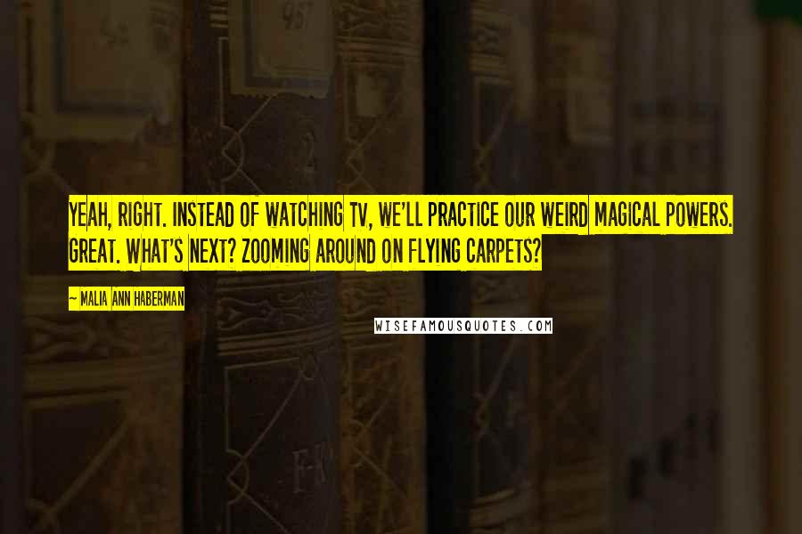 Malia Ann Haberman quotes: Yeah, right. Instead of watching TV, we'll practice our weird magical powers. Great. What's next? Zooming around on flying carpets?