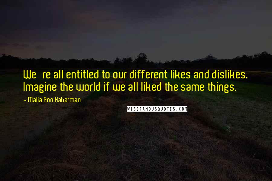 Malia Ann Haberman quotes: We're all entitled to our different likes and dislikes. Imagine the world if we all liked the same things.