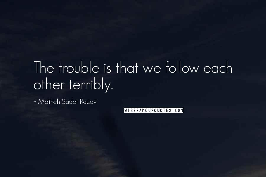 Maliheh Sadat Razavi quotes: The trouble is that we follow each other terribly.