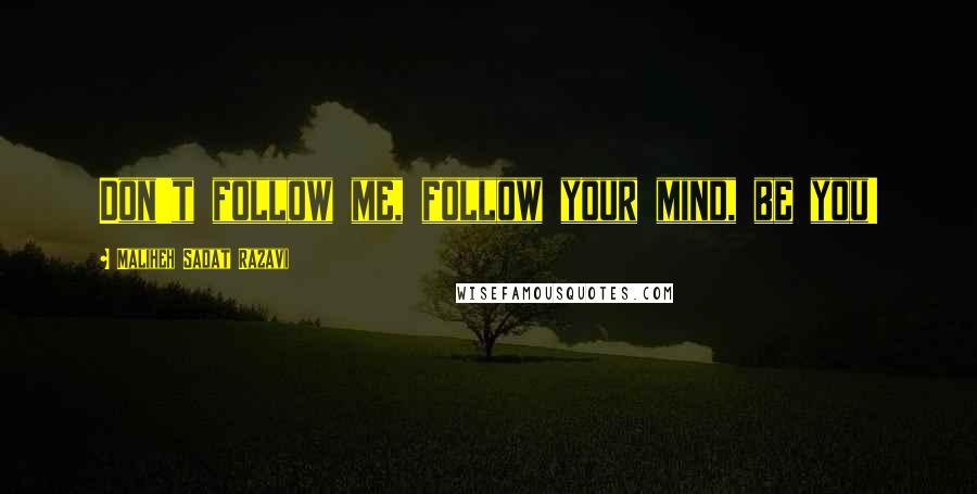 Maliheh Sadat Razavi quotes: Don't follow me, follow your mind, be you!