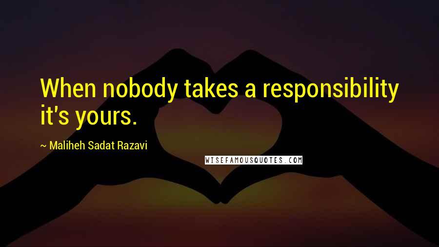 Maliheh Sadat Razavi quotes: When nobody takes a responsibility it's yours.