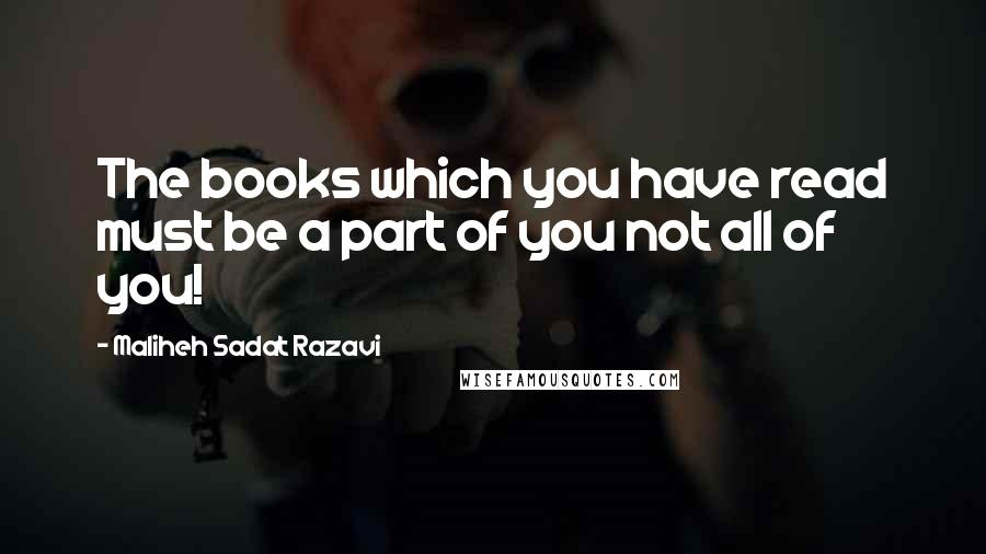 Maliheh Sadat Razavi quotes: The books which you have read must be a part of you not all of you!