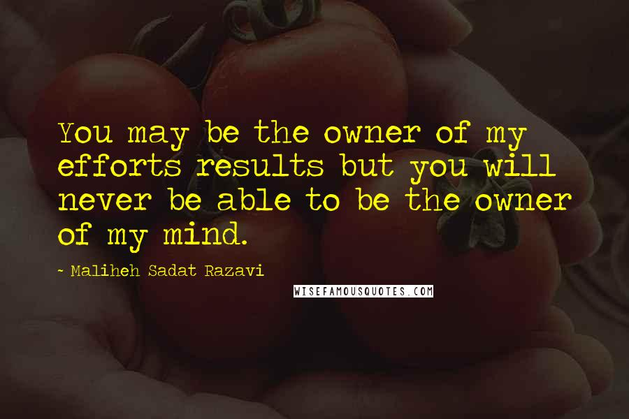 Maliheh Sadat Razavi quotes: You may be the owner of my efforts results but you will never be able to be the owner of my mind.