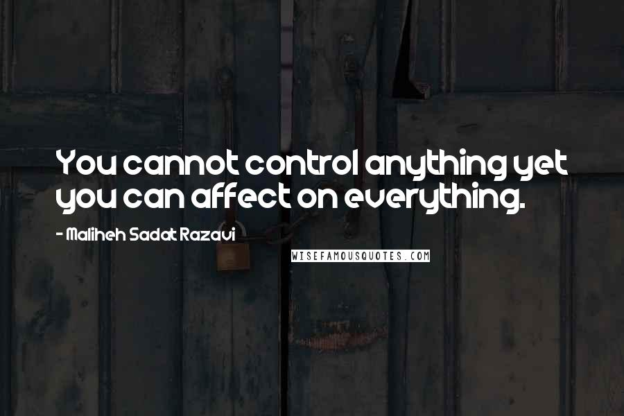 Maliheh Sadat Razavi quotes: You cannot control anything yet you can affect on everything.