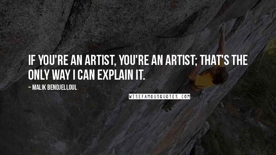Malik Bendjelloul quotes: If you're an artist, you're an artist; that's the only way I can explain it.