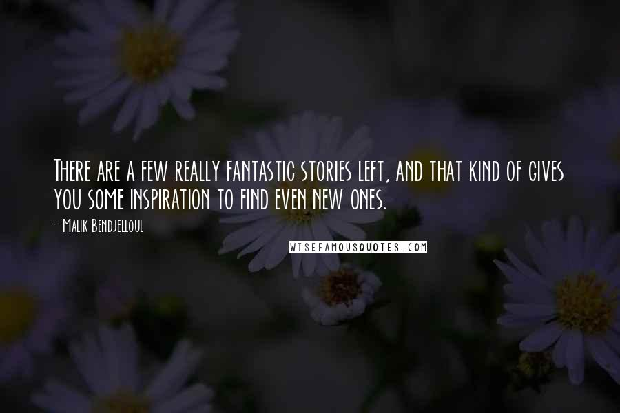 Malik Bendjelloul quotes: There are a few really fantastic stories left, and that kind of gives you some inspiration to find even new ones.
