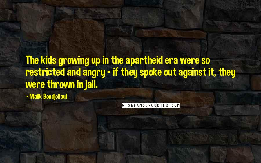 Malik Bendjelloul quotes: The kids growing up in the apartheid era were so restricted and angry - if they spoke out against it, they were thrown in jail.