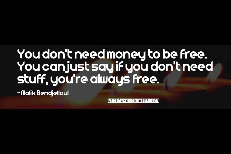 Malik Bendjelloul quotes: You don't need money to be free. You can just say if you don't need stuff, you're always free.
