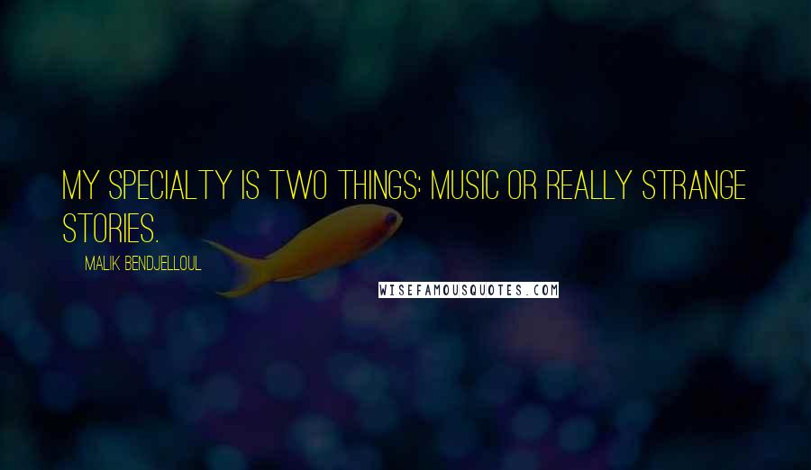 Malik Bendjelloul quotes: My specialty is two things: music or really strange stories.
