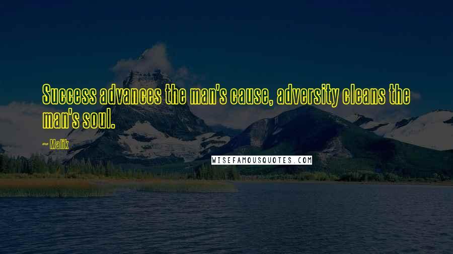 Malik quotes: Success advances the man's cause, adversity cleans the man's soul.