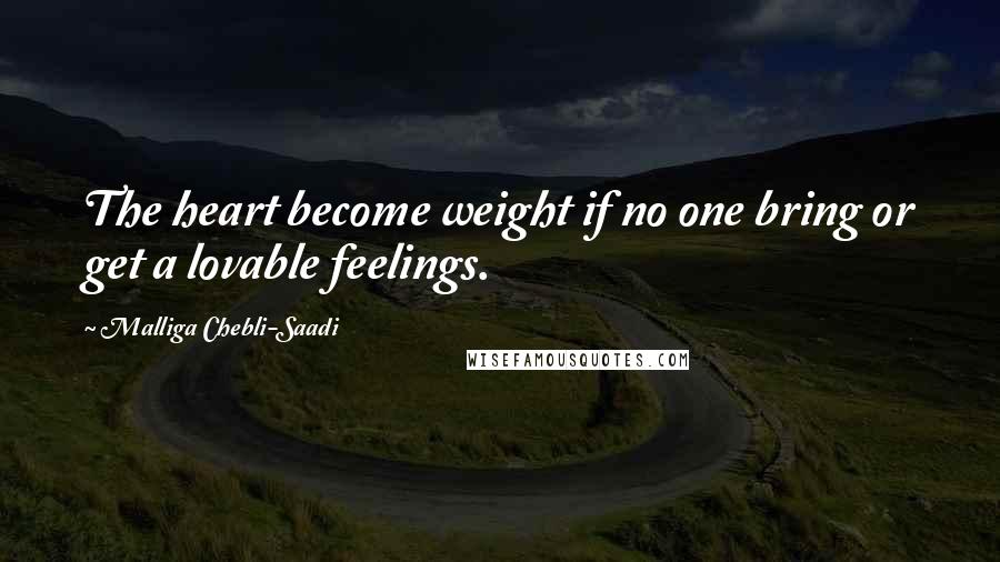 Malliga Chebli-Saadi quotes: The heart become weight if no one bring or get a lovable feelings.