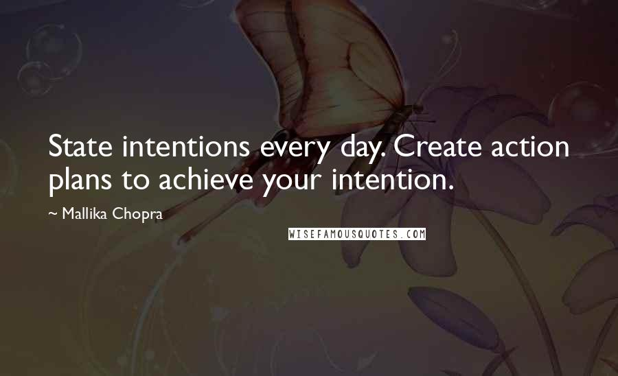 Mallika Chopra quotes: State intentions every day. Create action plans to achieve your intention.