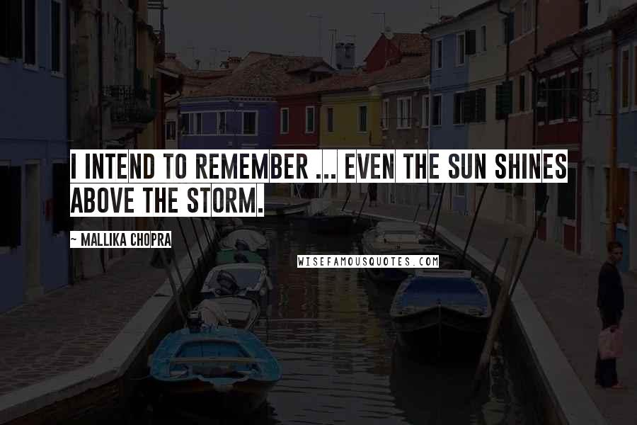 Mallika Chopra quotes: I intend to remember ... even the sun shines above the storm.