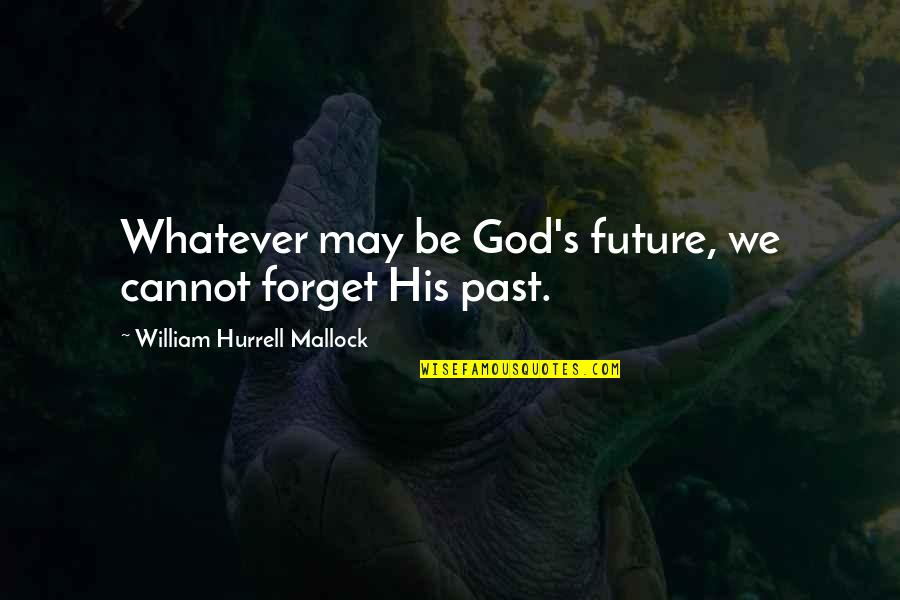 Mallock Quotes By William Hurrell Mallock: Whatever may be God's future, we cannot forget