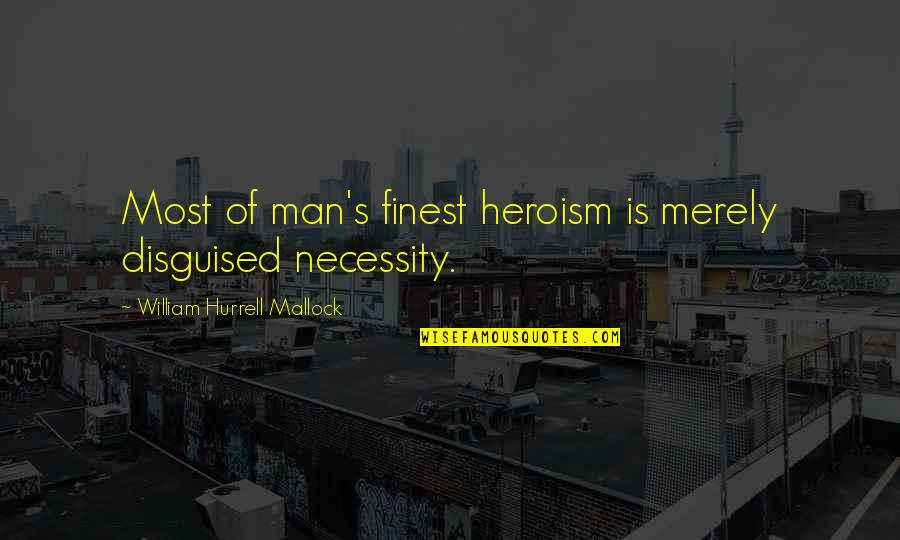Mallock Quotes By William Hurrell Mallock: Most of man's finest heroism is merely disguised