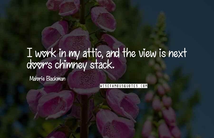 Malorie Blackman quotes: I work in my attic, and the view is next door's chimney stack.
