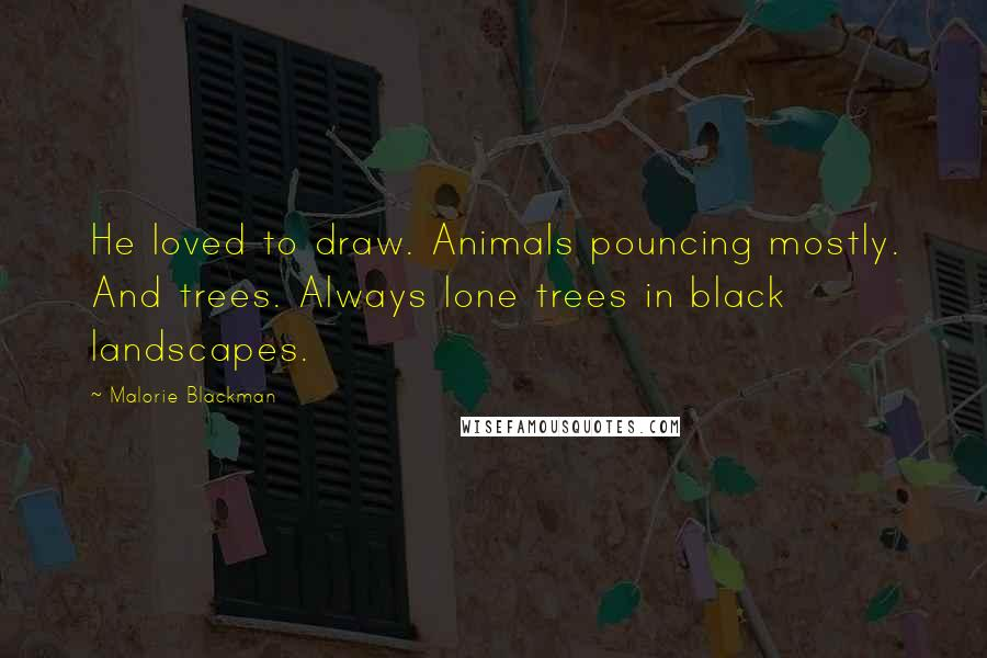 Malorie Blackman quotes: He loved to draw. Animals pouncing mostly. And trees. Always lone trees in black landscapes.
