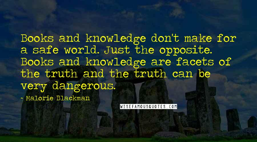 Malorie Blackman quotes: Books and knowledge don't make for a safe world. Just the opposite. Books and knowledge are facets of the truth and the truth can be very dangerous.