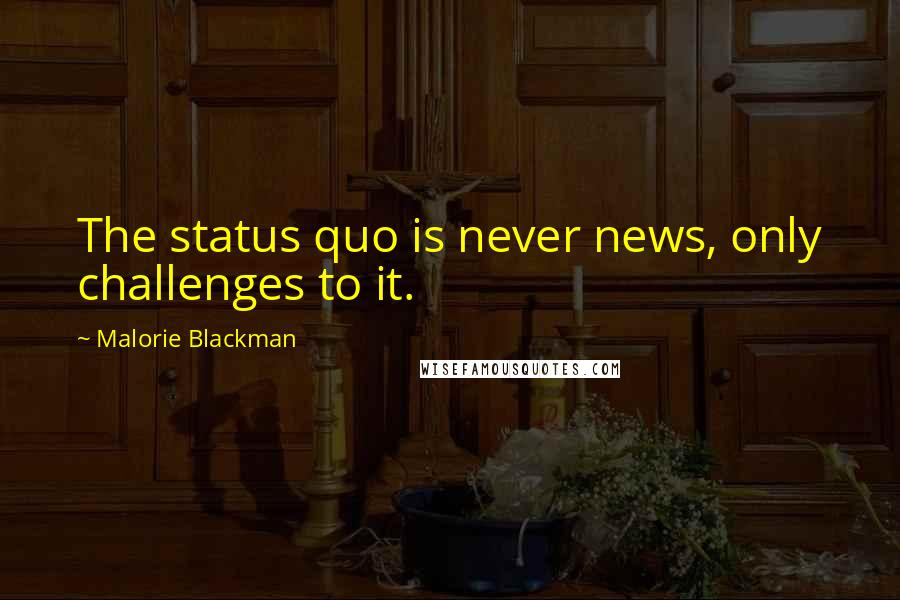 Malorie Blackman quotes: The status quo is never news, only challenges to it.