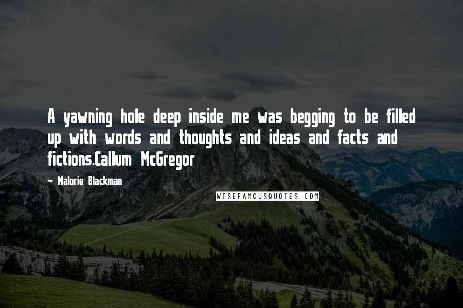Malorie Blackman quotes: A yawning hole deep inside me was begging to be filled up with words and thoughts and ideas and facts and fictions.Callum McGregor