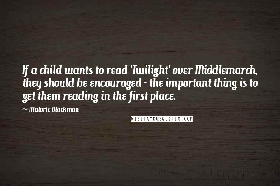 Malorie Blackman quotes: If a child wants to read 'Twilight' over Middlemarch, they should be encouraged - the important thing is to get them reading in the first place.