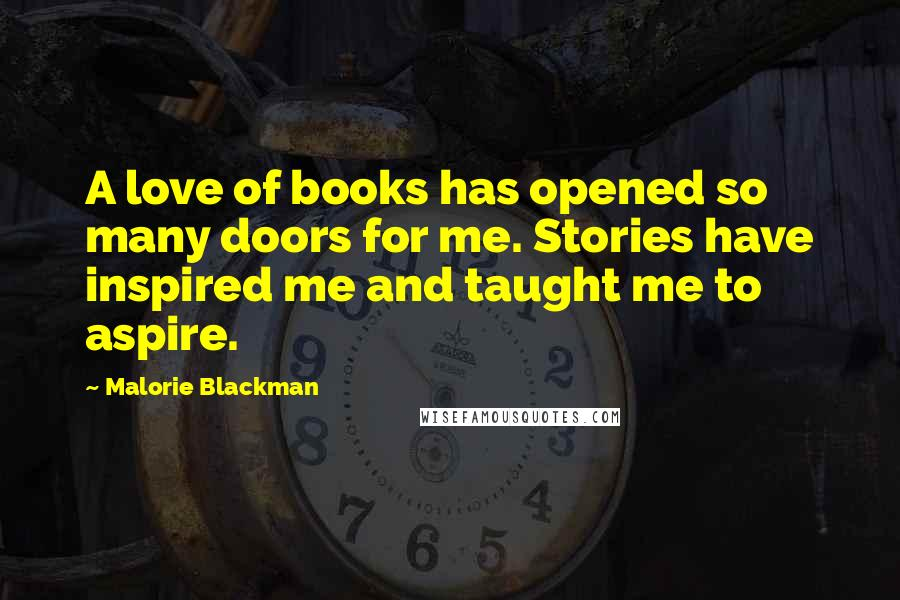 Malorie Blackman quotes: A love of books has opened so many doors for me. Stories have inspired me and taught me to aspire.