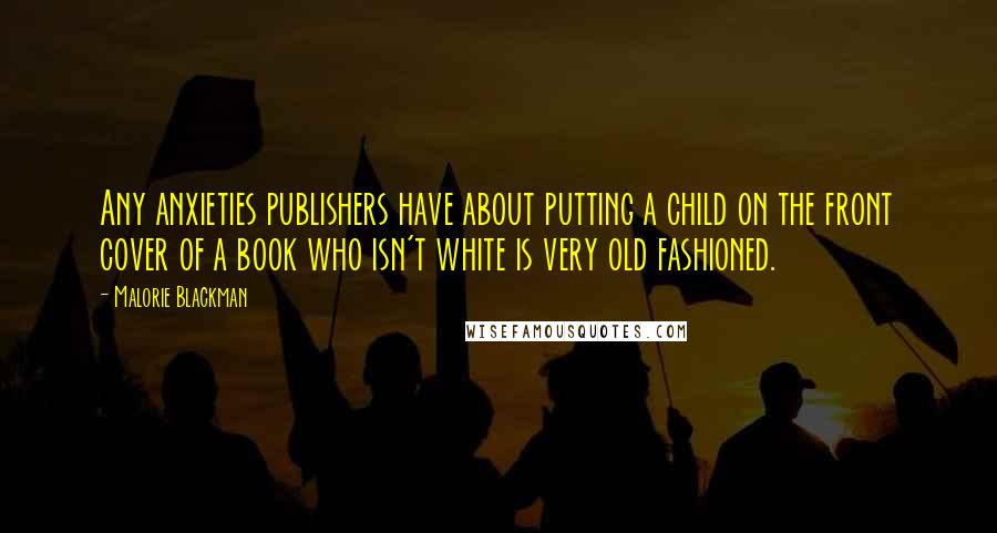 Malorie Blackman quotes: Any anxieties publishers have about putting a child on the front cover of a book who isn't white is very old fashioned.