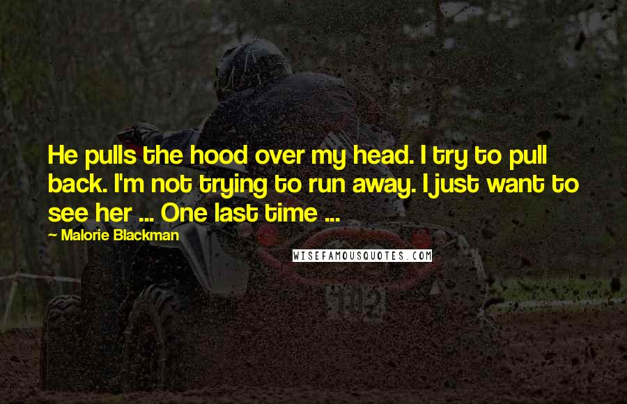 Malorie Blackman quotes: He pulls the hood over my head. I try to pull back. I'm not trying to run away. I just want to see her ... One last time ...