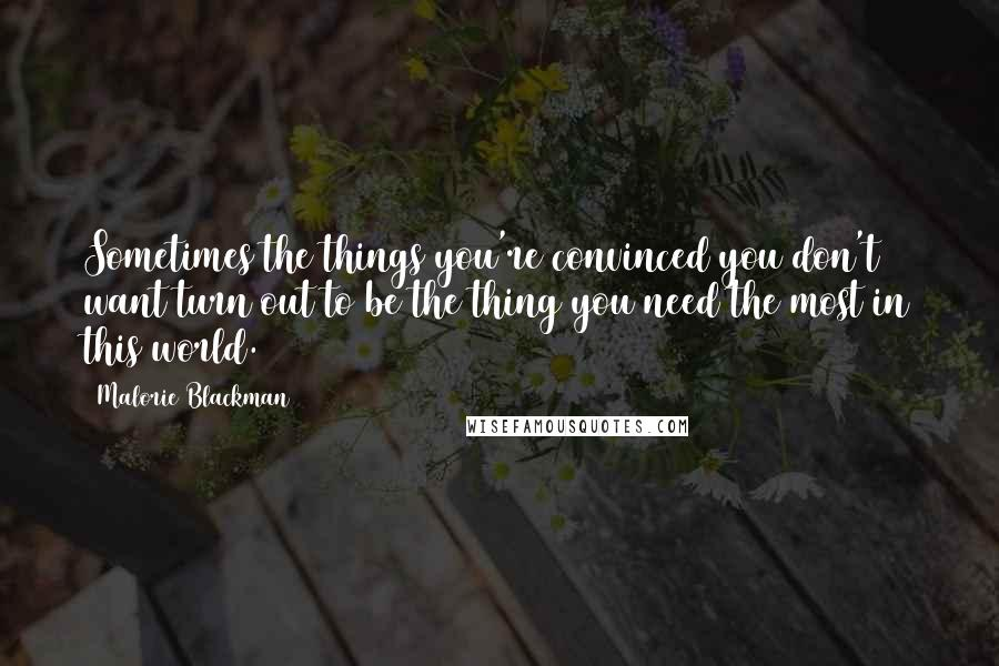 Malorie Blackman quotes: Sometimes the things you're convinced you don't want turn out to be the thing you need the most in this world.