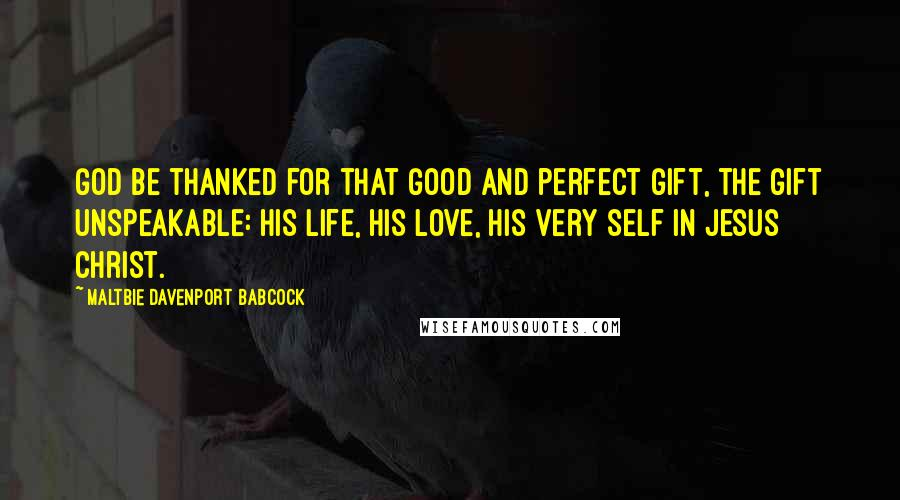 Maltbie Davenport Babcock quotes: God be thanked for that good and perfect gift, the gift unspeakable: His life, His love, His very self in Jesus Christ.